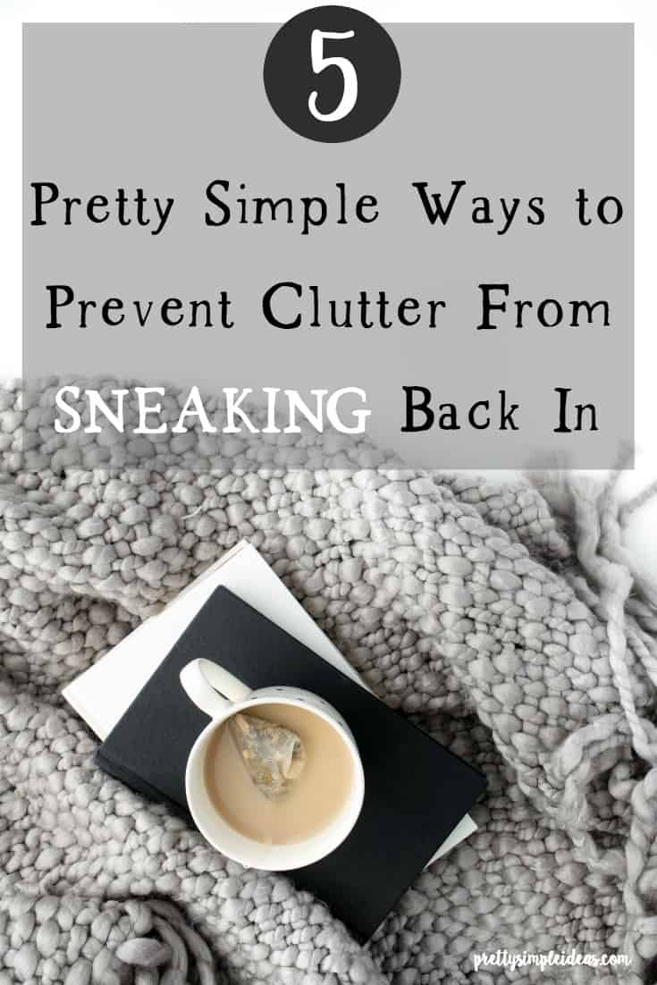 5 Pretty Simple Ways to Prevent Clutter from Sneaking Back In | Minimalism | Organization